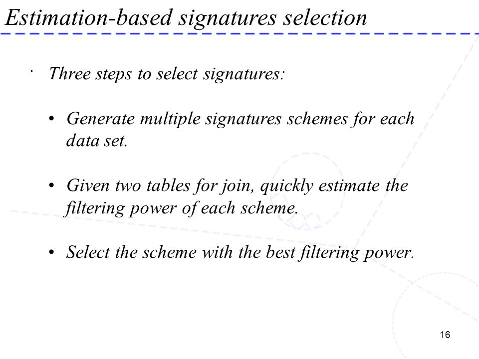 16 Estimation-based signatures selection. Three steps to select signatures: Generate multiple signatures schemes for each data set. Given two tables f