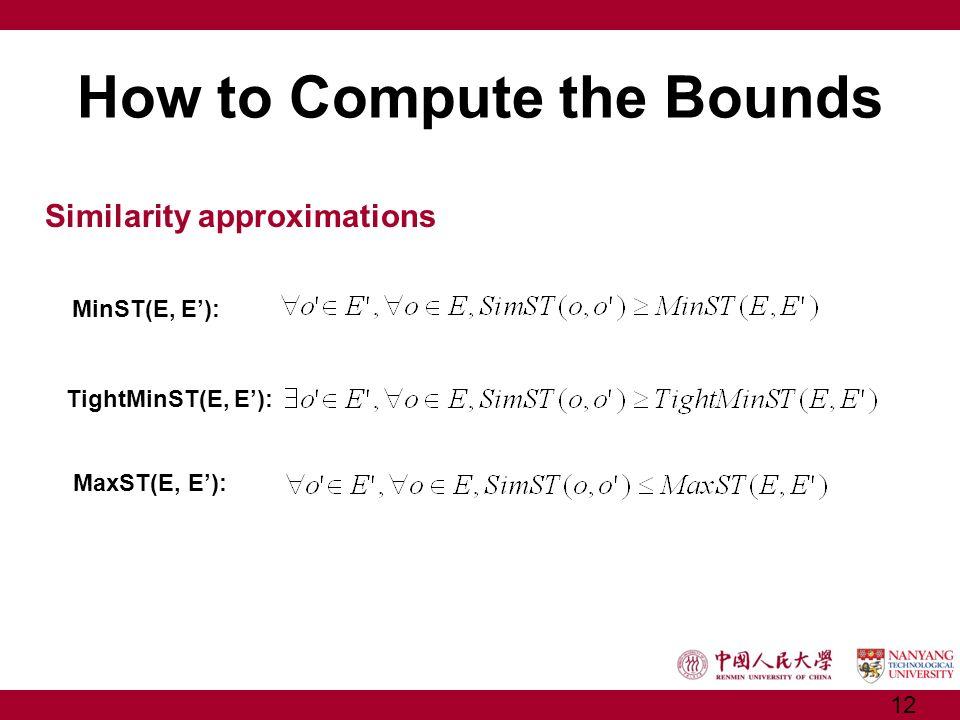 How to Compute the Bounds Similarity approximations MinST(E, E): TightMinST(E, E): MaxST(E, E): 12
