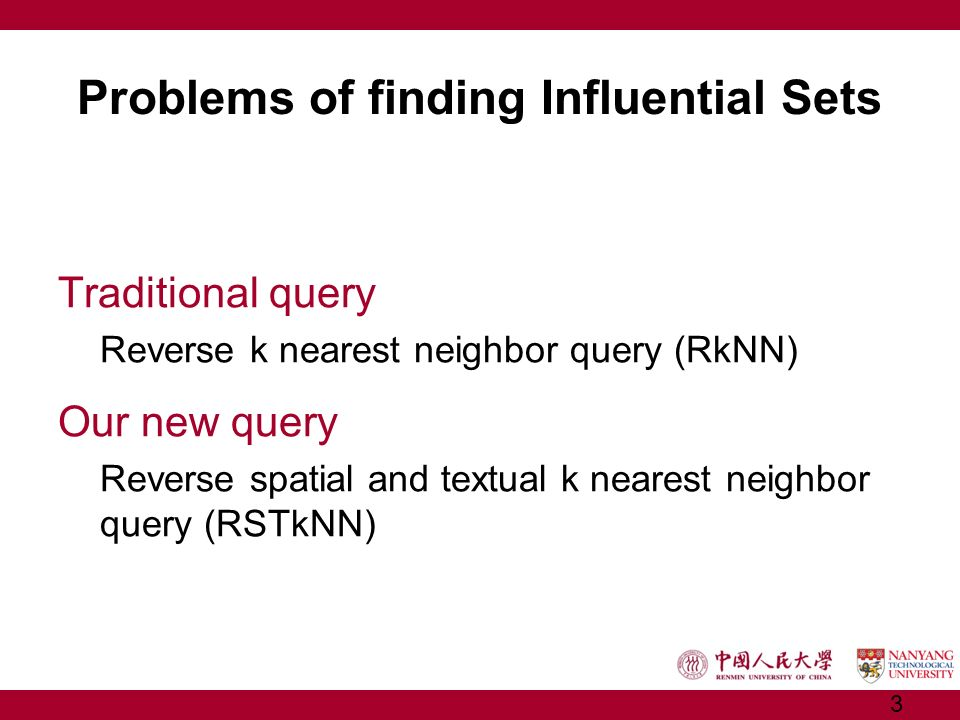 Problems of finding Influential Sets Traditional query Reverse k nearest neighbor query (RkNN) Our new query Reverse spatial and textual k nearest nei