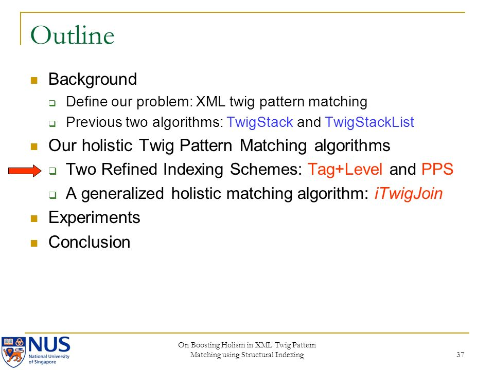 On Boosting Holism in XML Twig Pattern Matching using Structural Indexing 37 Outline Background Define our problem: XML twig pattern matching Previous two algorithms: TwigStack and TwigStackList Our holistic Twig Pattern Matching algorithms Two Refined Indexing Schemes: Tag+Level and PPS A generalized holistic matching algorithm: iTwigJoin Experiments Conclusion
