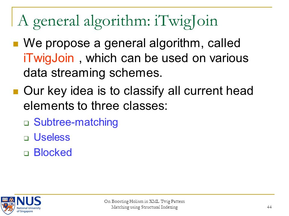 On Boosting Holism in XML Twig Pattern Matching using Structural Indexing 44 A general algorithm: iTwigJoin We propose a general algorithm, called iTw