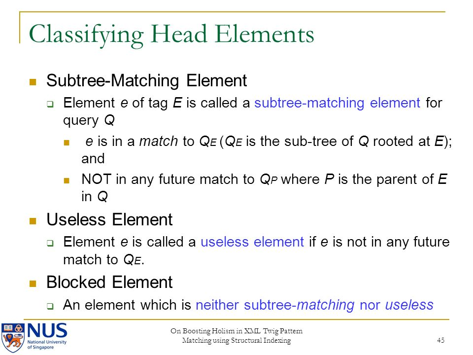 On Boosting Holism in XML Twig Pattern Matching using Structural Indexing 45 Classifying Head Elements Subtree-Matching Element Element e of tag E is called a subtree-matching element for query Q e is in a match to Q E (Q E is the sub-tree of Q rooted at E); and NOT in any future match to Q P where P is the parent of E in Q Useless Element Element e is called a useless element if e is not in any future match to Q E.