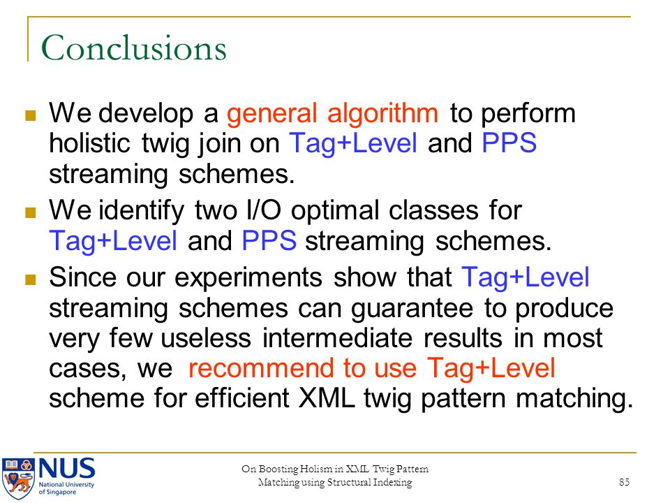 On Boosting Holism in XML Twig Pattern Matching using Structural Indexing 85 Conclusions We develop a general algorithm to perform holistic twig join