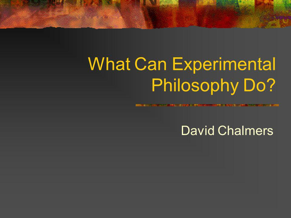 What Can Experimental Philosophy Do? David Chalmers