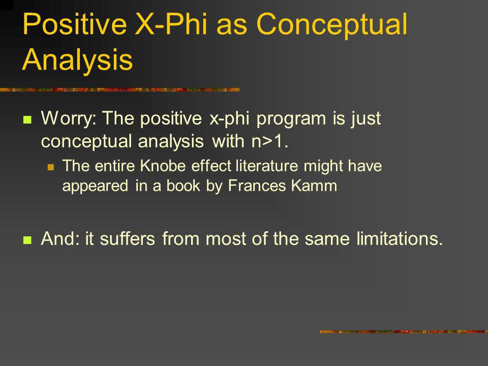 Positive X-Phi as Conceptual Analysis Worry: The positive x-phi program is just conceptual analysis with n>1. The entire Knobe effect literature might