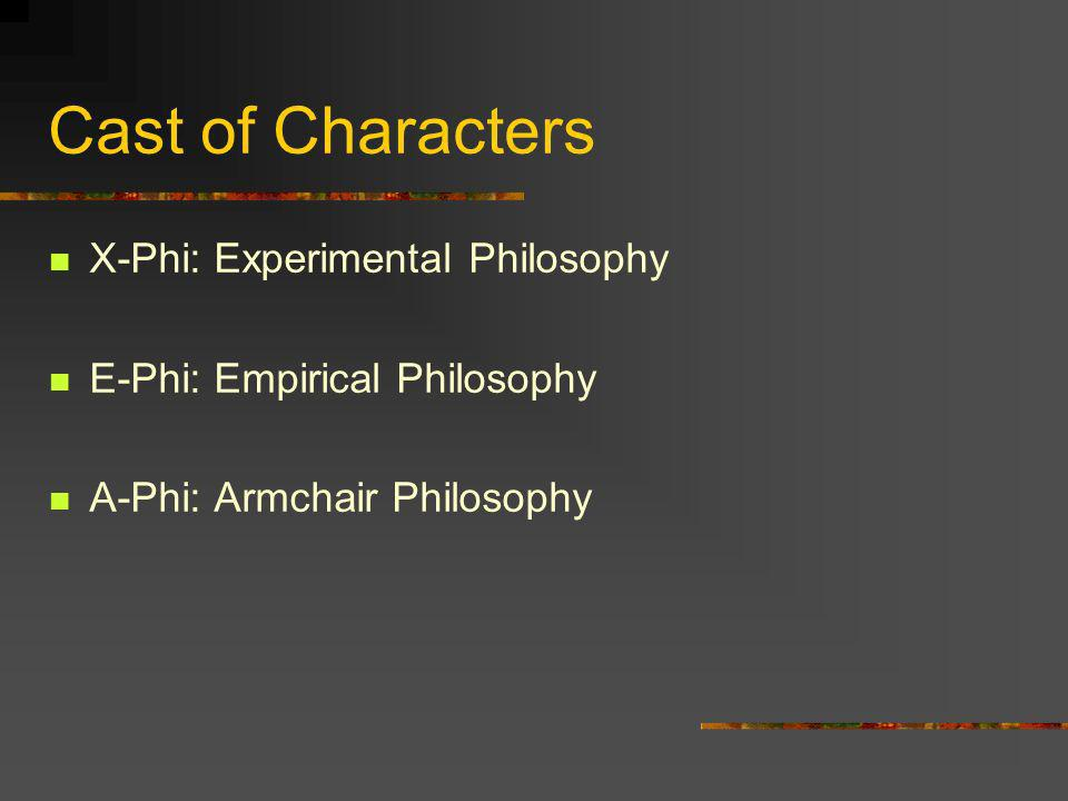 Cast of Characters X-Phi: Experimental Philosophy E-Phi: Empirical Philosophy A-Phi: Armchair Philosophy