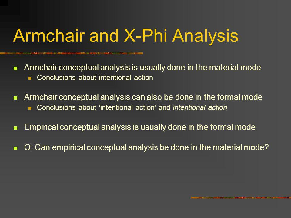 Armchair and X-Phi Analysis Armchair conceptual analysis is usually done in the material mode Conclusions about intentional action Armchair conceptual