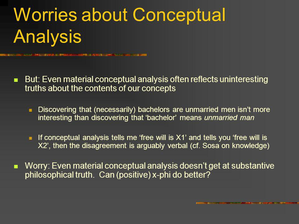 Worries about Conceptual Analysis But: Even material conceptual analysis often reflects uninteresting truths about the contents of our concepts Discov
