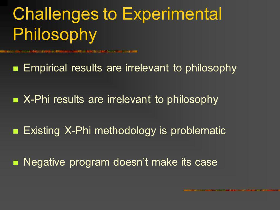 Challenges to Experimental Philosophy Empirical results are irrelevant to philosophy X-Phi results are irrelevant to philosophy Existing X-Phi methodo