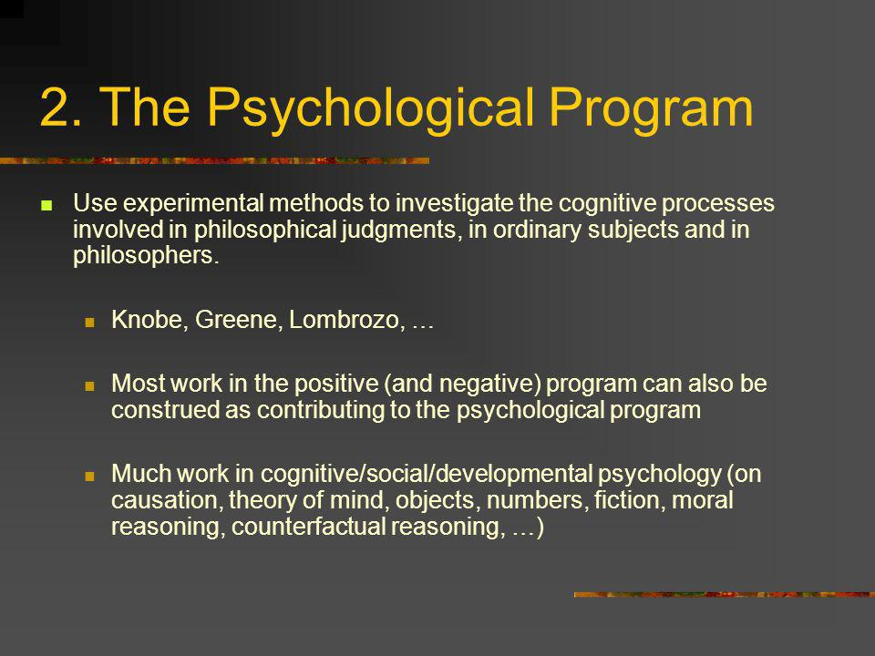 2. The Psychological Program Use experimental methods to investigate the cognitive processes involved in philosophical judgments, in ordinary subjects