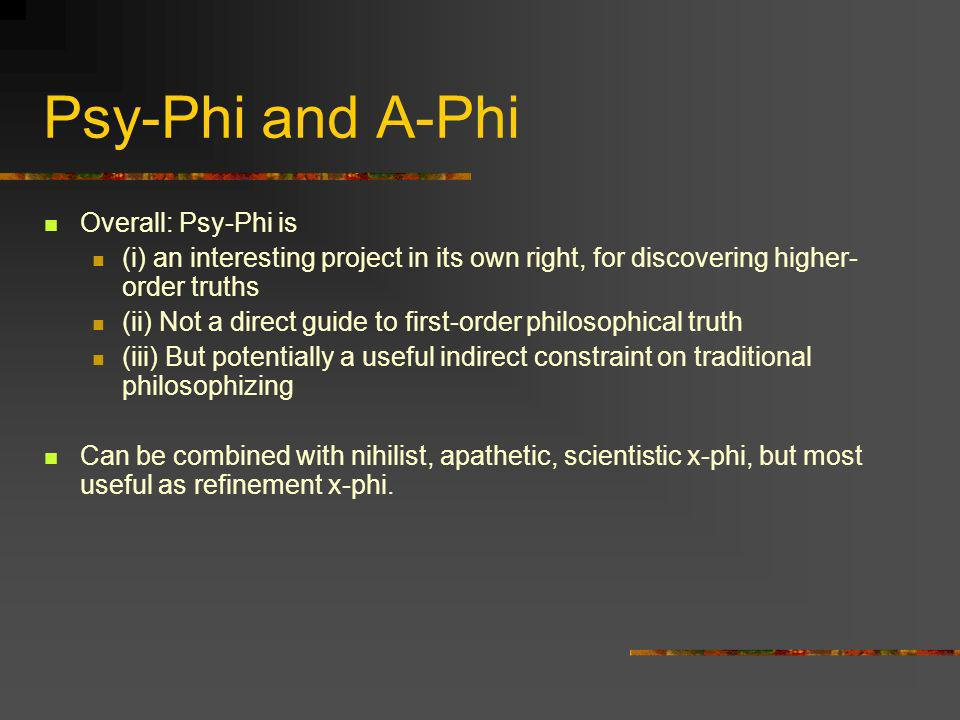 Psy-Phi and A-Phi Overall: Psy-Phi is (i) an interesting project in its own right, for discovering higher- order truths (ii) Not a direct guide to fir