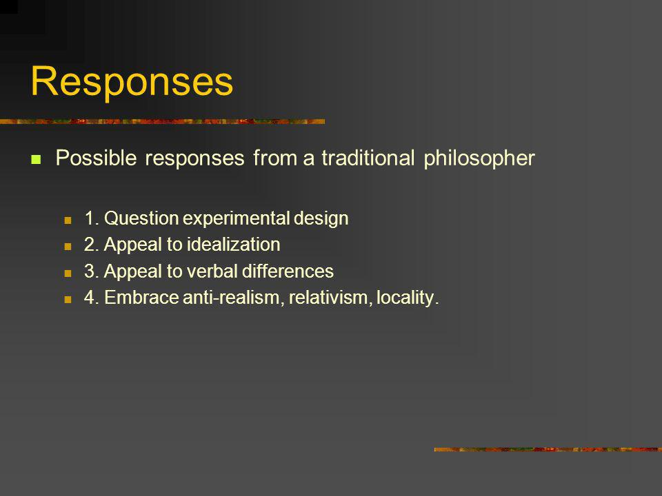 Responses Possible responses from a traditional philosopher 1. Question experimental design 2. Appeal to idealization 3. Appeal to verbal differences
