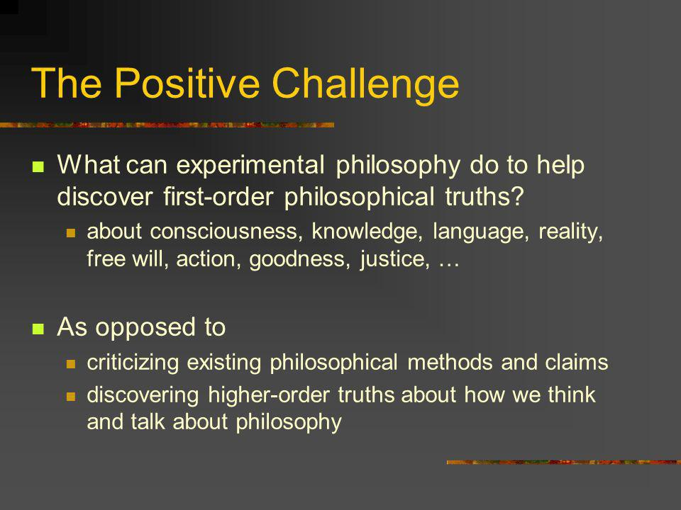 The Positive Challenge What can experimental philosophy do to help discover first-order philosophical truths? about consciousness, knowledge, language