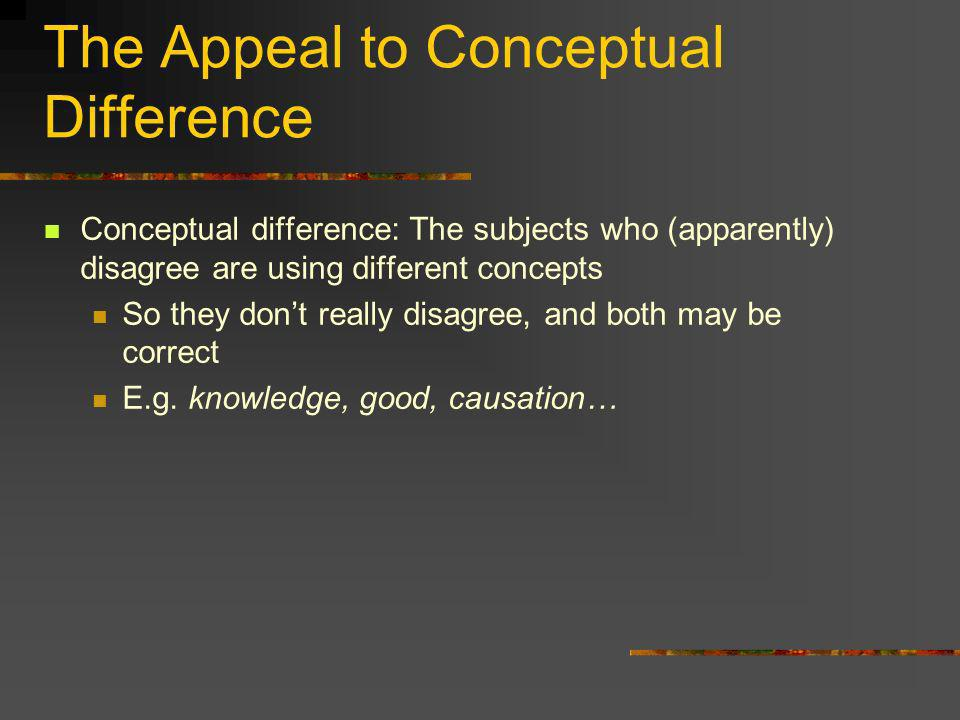 The Appeal to Conceptual Difference Conceptual difference: The subjects who (apparently) disagree are using different concepts So they dont really dis