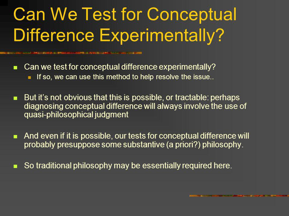 Can We Test for Conceptual Difference Experimentally? Can we test for conceptual difference experimentally? If so, we can use this method to help reso