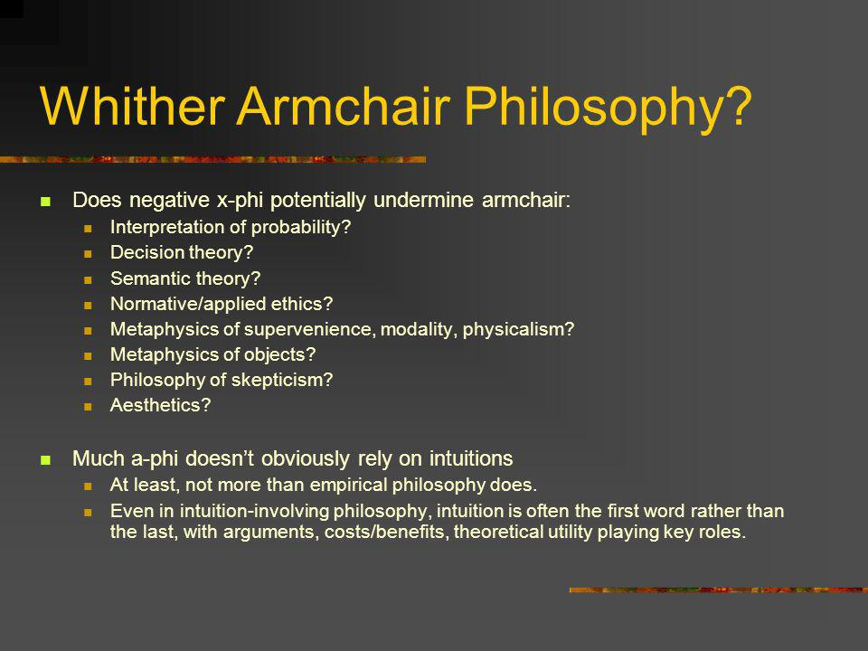 Whither Armchair Philosophy? Does negative x-phi potentially undermine armchair: Interpretation of probability? Decision theory? Semantic theory? Norm