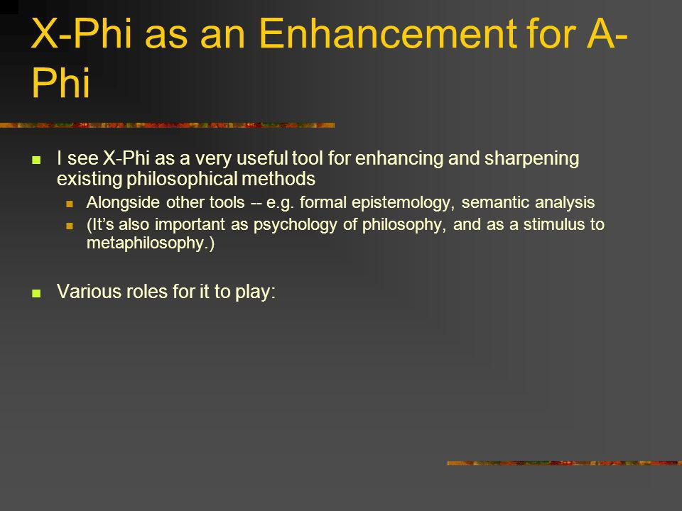 X-Phi as an Enhancement for A- Phi I see X-Phi as a very useful tool for enhancing and sharpening existing philosophical methods Alongside other tools