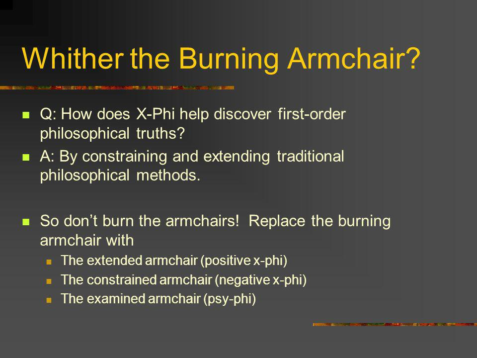 Whither the Burning Armchair? Q: How does X-Phi help discover first-order philosophical truths? A: By constraining and extending traditional philosoph