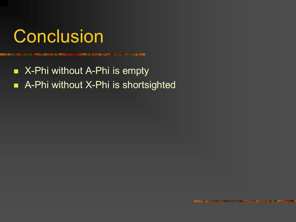 Conclusion X-Phi without A-Phi is empty A-Phi without X-Phi is shortsighted