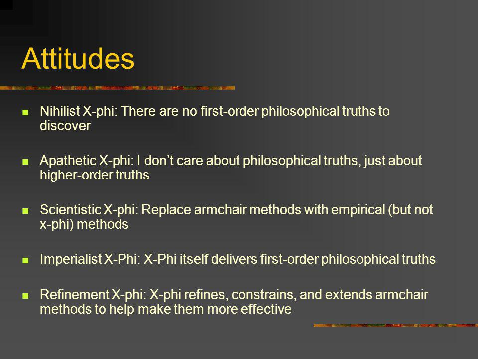 Varieties of X-Phi The negative program: Studies disagreement and variation in philosophically important intuitions and judgments Potentially undermines parts of A-Phi The positive program: Studies patterns in the application of philosophically important concepts Potentially extends parts of A-Phi The psychological program: Studies the cognitive processes involves in philosophical judgment Potentially sheds light on parts of A-Phi