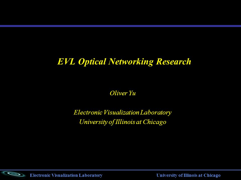Electronic Visualization Laboratory University of Illinois at Chicago EVL Optical Networking Research Oliver Yu Electronic Visualization Laboratory University of Illinois at Chicago
