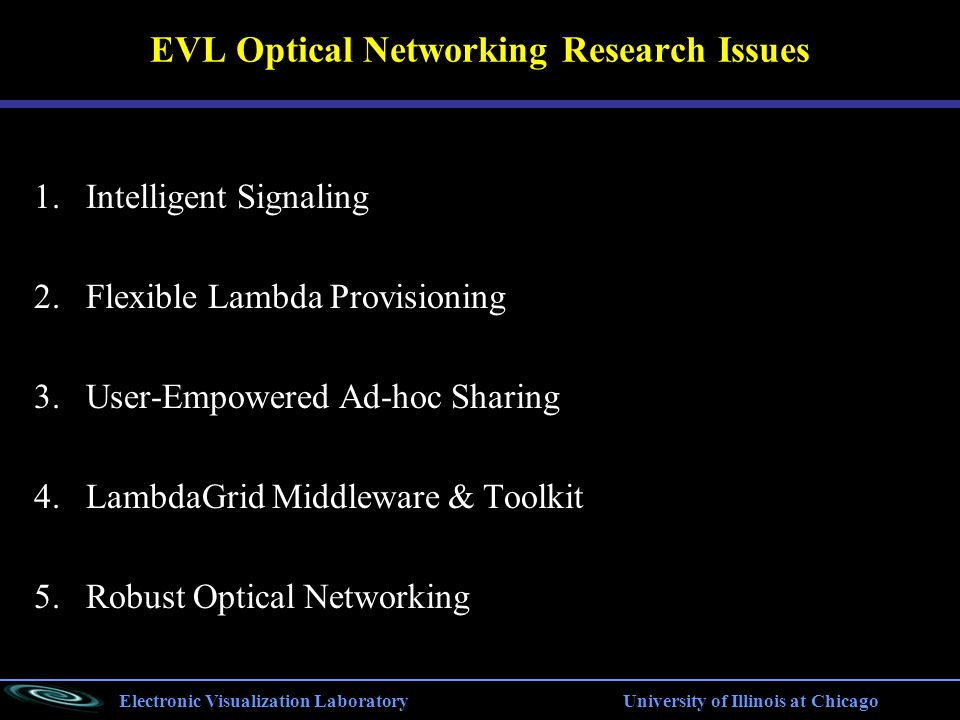 Electronic Visualization Laboratory University of Illinois at Chicago EVL Optical Networking Research Issues 1.Intelligent Signaling 2.Flexible Lambda Provisioning 3.User-Empowered Ad-hoc Sharing 4.LambdaGrid Middleware & Toolkit 5.Robust Optical Networking