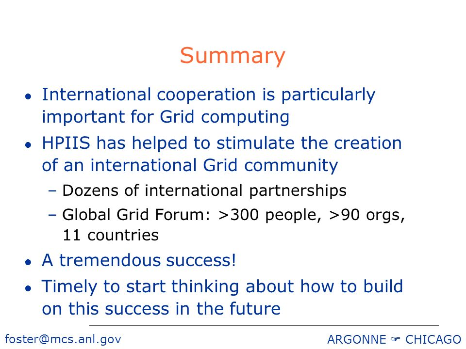 foster@mcs.anl.gov ARGONNE CHICAGO Summary l International cooperation is particularly important for Grid computing l HPIIS has helped to stimulate the creation of an international Grid community –Dozens of international partnerships –Global Grid Forum: >300 people, >90 orgs, 11 countries l A tremendous success.