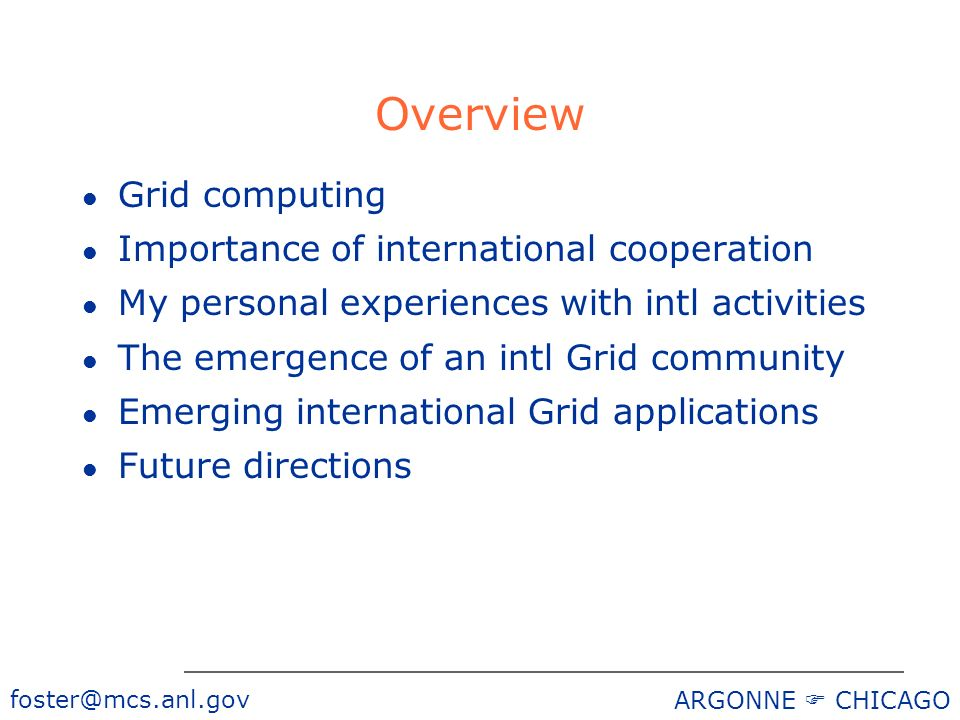 foster@mcs.anl.gov ARGONNE CHICAGO Overview l Grid computing l Importance of international cooperation l My personal experiences with intl activities