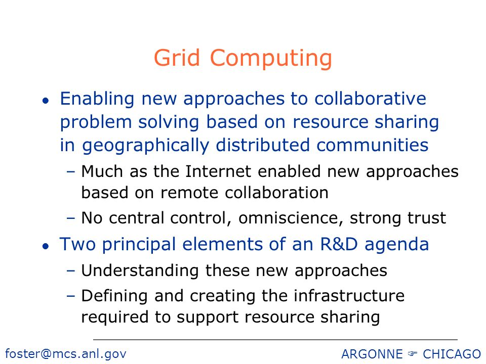 foster@mcs.anl.gov ARGONNE CHICAGO Grid Computing l Enabling new approaches to collaborative problem solving based on resource sharing in geographical
