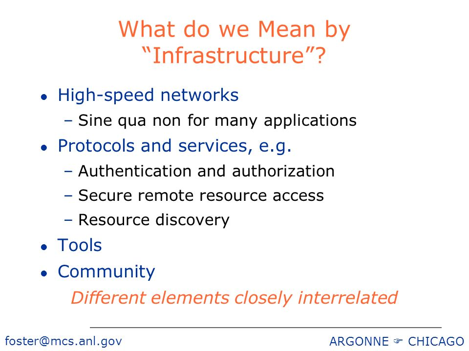 foster@mcs.anl.gov ARGONNE CHICAGO What do we Mean by Infrastructure? l High-speed networks –Sine qua non for many applications l Protocols and servic