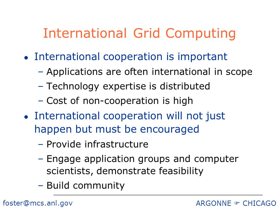 foster@mcs.anl.gov ARGONNE CHICAGO International Grid Computing l International cooperation is important –Applications are often international in scope –Technology expertise is distributed –Cost of non-cooperation is high l International cooperation will not just happen but must be encouraged –Provide infrastructure –Engage application groups and computer scientists, demonstrate feasibility –Build community