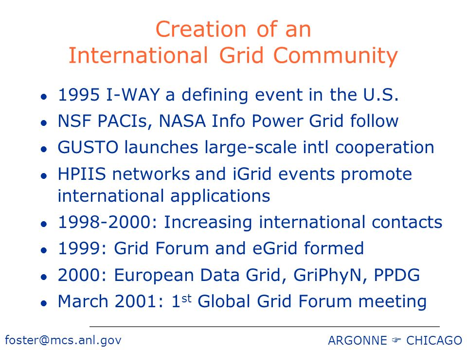 foster@mcs.anl.gov ARGONNE CHICAGO Creation of an International Grid Community l 1995 I-WAY a defining event in the U.S. l NSF PACIs, NASA Info Power