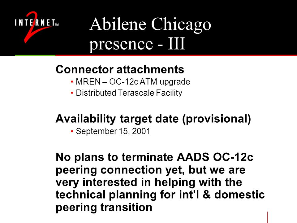 Abilene Chicago presence - III Connector attachments MREN – OC-12c ATM upgrade Distributed Terascale Facility Availability target date (provisional) September 15, 2001 No plans to terminate AADS OC-12c peering connection yet, but we are very interested in helping with the technical planning for intl & domestic peering transition