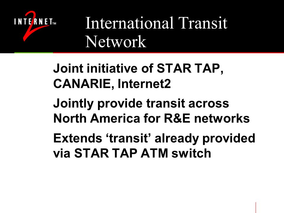 International Transit Network Joint initiative of STAR TAP, CANARIE, Internet2 Jointly provide transit across North America for R&E networks Extends transit already provided via STAR TAP ATM switch