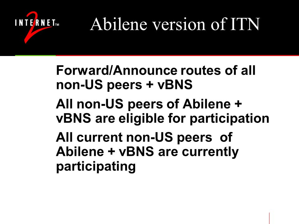Abilene version of ITN Forward/Announce routes of all non-US peers + vBNS All non-US peers of Abilene + vBNS are eligible for participation All current non-US peers of Abilene + vBNS are currently participating