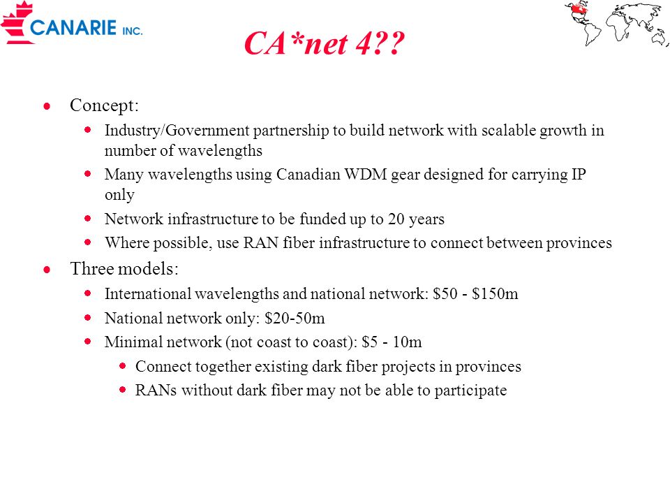 Optical BGP - OBGP Proposed new protocol where RANs ( and eventually universities) control routing of wavelengths across the network Marriage of CA*net 2 and CA*net 3 concepts RANs would have direct peering with each other and international peers CANARIE would offer optional aggregation and international peering where applicable May significantly reduce cost of commodity Internet by allowing direct peerings with many other networks (commercial and non-commercial)