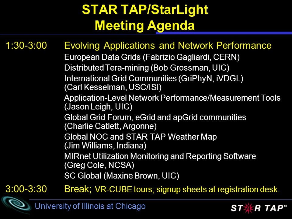 University of Illinois at Chicago STAR TAP/StarLight Meeting Agenda 1:30-3:00Evolving Applications and Network Performance European Data Grids (Fabrizio Gagliardi, CERN) Distributed Tera-mining (Bob Grossman, UIC) International Grid Communities (GriPhyN, iVDGL) (Carl Kesselman, USC/ISI) Application-Level Network Performance/Measurement Tools (Jason Leigh, UIC) Global Grid Forum, eGrid and apGrid communities (Charlie Catlett, Argonne) Global NOC and STAR TAP Weather Map (Jim Williams, Indiana) MIRnet Utilization Monitoring and Reporting Software (Greg Cole, NCSA) SC Global (Maxine Brown, UIC) 3:00-3:30Break; VR-CUBE tours; signup sheets at registration desk.