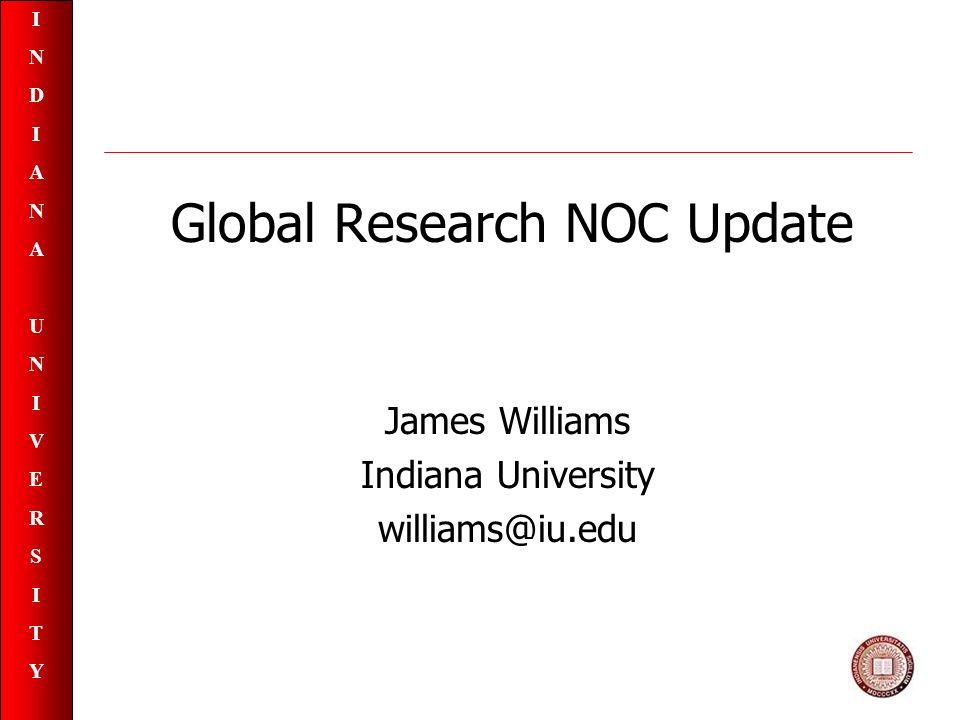 INDIANAUNIVERSITYINDIANAUNIVERSITY Global Research NOC Update James Williams Indiana University williams@iu.edu