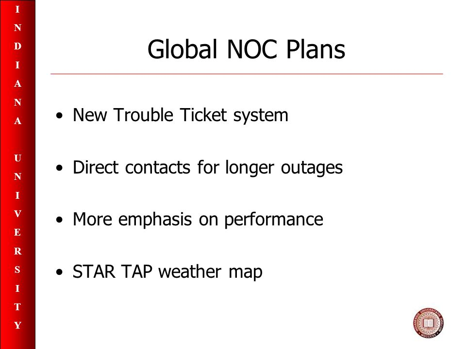 INDIANAUNIVERSITYINDIANAUNIVERSITY Global NOC Plans New Trouble Ticket system Direct contacts for longer outages More emphasis on performance STAR TAP weather map