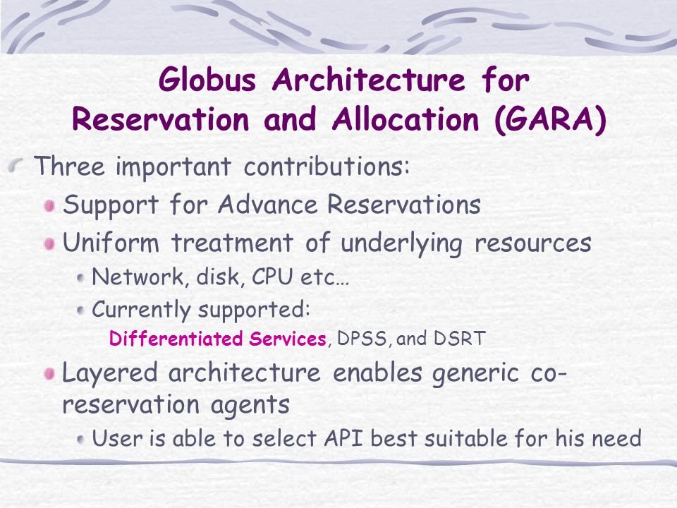 Globus Architecture for Reservation and Allocation (GARA) Three important contributions: Support for Advance Reservations Uniform treatment of underlying resources Network, disk, CPU etc… Currently supported: Differentiated Services, DPSS, and DSRT Layered architecture enables generic co- reservation agents User is able to select API best suitable for his need