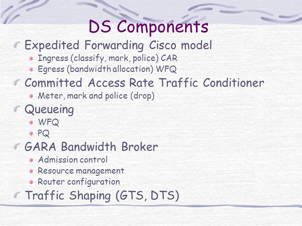 DS Components Expedited Forwarding Cisco model Ingress (classify, mark, police) CAR Egress (bandwidth allocation) WFQ Committed Access Rate Traffic Conditioner Meter, mark and police (drop) Queueing WFQ PQ GARA Bandwidth Broker Admission control Resource management Router configuration Traffic Shaping (GTS, DTS)