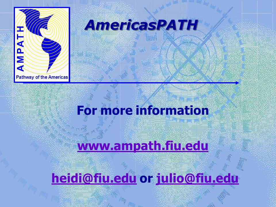 Pathway of the Americas AmericasPATH For more information www.ampath.fiu.edu heidi@fiu.edu or julio@fiu.edu heidi@fiu.edujulio@fiu.edu