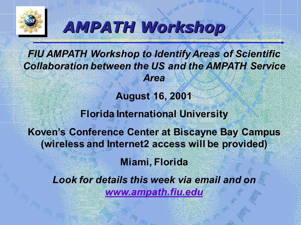 AMPATH Workshop FIU AMPATH Workshop to Identify Areas of Scientific Collaboration between the US and the AMPATH Service Area August 16, 2001 Florida International University Kovens Conference Center at Biscayne Bay Campus (wireless and Internet2 access will be provided) Miami, Florida Look for details this week via  and on