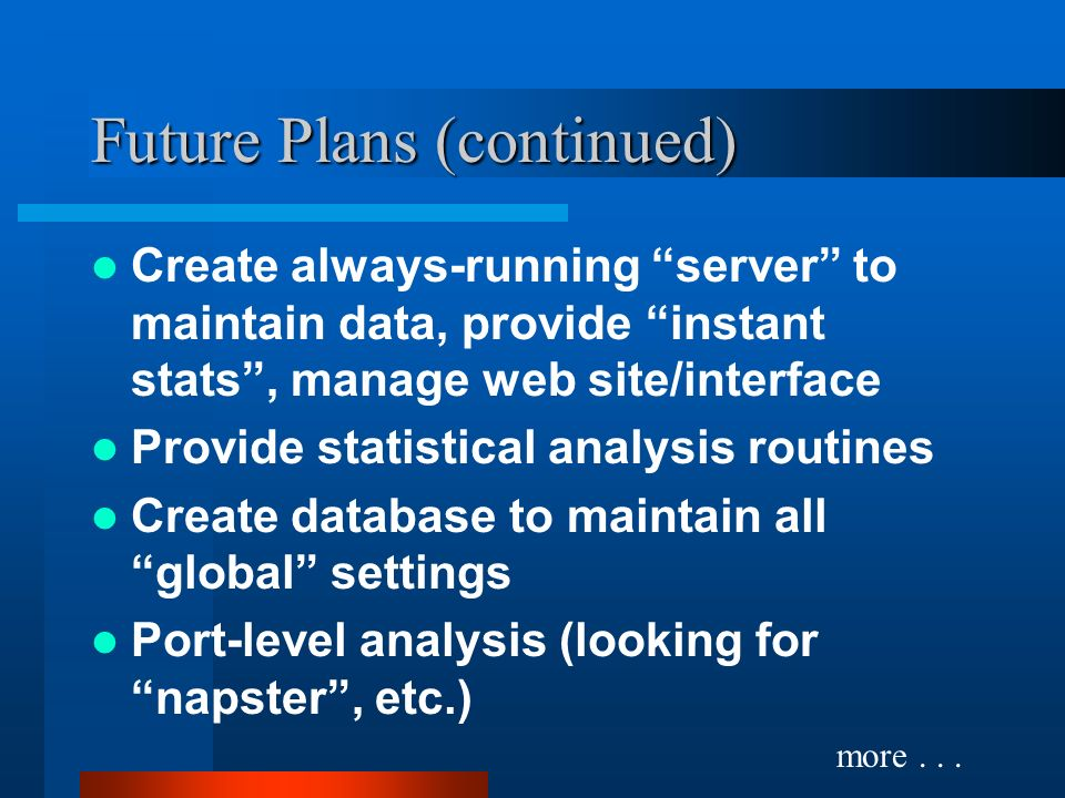 Future Plans (continued) Create always-running server to maintain data, provide instant stats, manage web site/interface Provide statistical analysis routines Create database to maintain all global settings Port-level analysis (looking for napster, etc.) more...