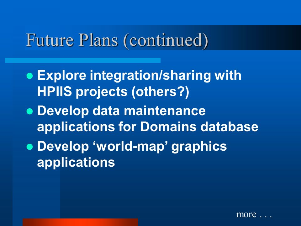 Future Plans (continued) Explore integration/sharing with HPIIS projects (others ) Develop data maintenance applications for Domains database Develop world-map graphics applications more...