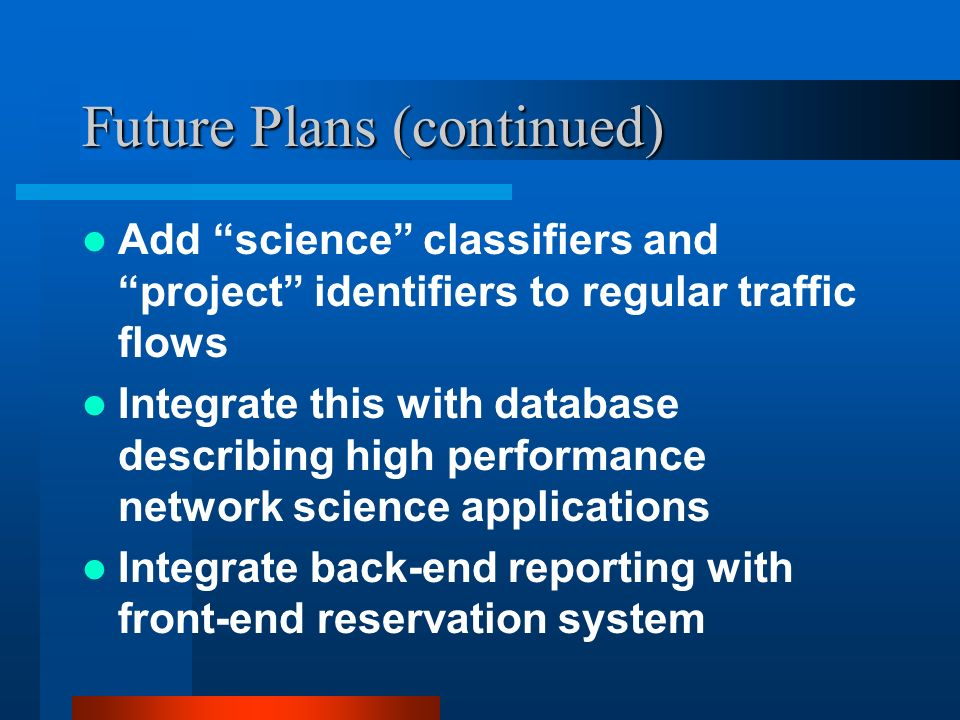 Future Plans (continued) Add science classifiers and project identifiers to regular traffic flows Integrate this with database describing high performance network science applications Integrate back-end reporting with front-end reservation system