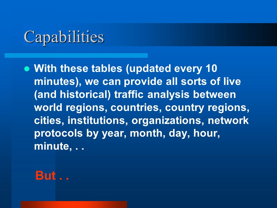 Capabilities With these tables (updated every 10 minutes), we can provide all sorts of live (and historical) traffic analysis between world regions, countries, country regions, cities, institutions, organizations, network protocols by year, month, day, hour, minute,..