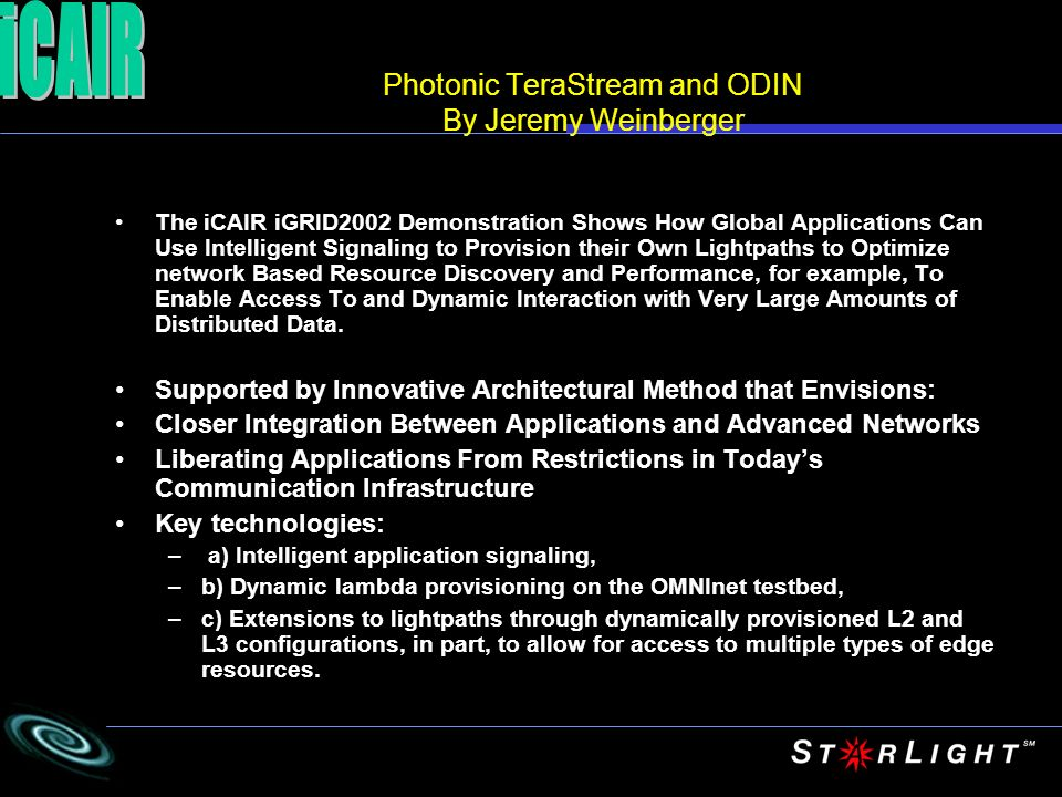 Photonic TeraStream and ODIN By Jeremy Weinberger The iCAIR iGRID2002 Demonstration Shows How Global Applications Can Use Intelligent Signaling to Provision their Own Lightpaths to Optimize network Based Resource Discovery and Performance, for example, To Enable Access To and Dynamic Interaction with Very Large Amounts of Distributed Data.