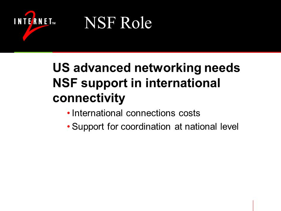 NSF Role US advanced networking needs NSF support in international connectivity International connections costs Support for coordination at national level