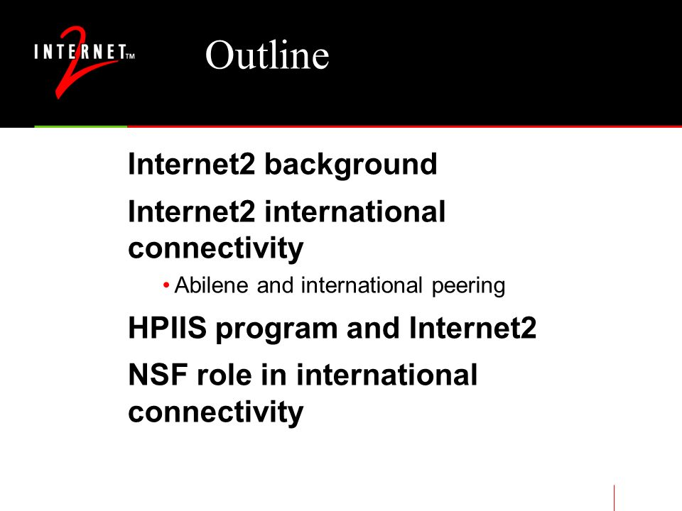 Outline Internet2 background Internet2 international connectivity Abilene and international peering HPIIS program and Internet2 NSF role in international connectivity